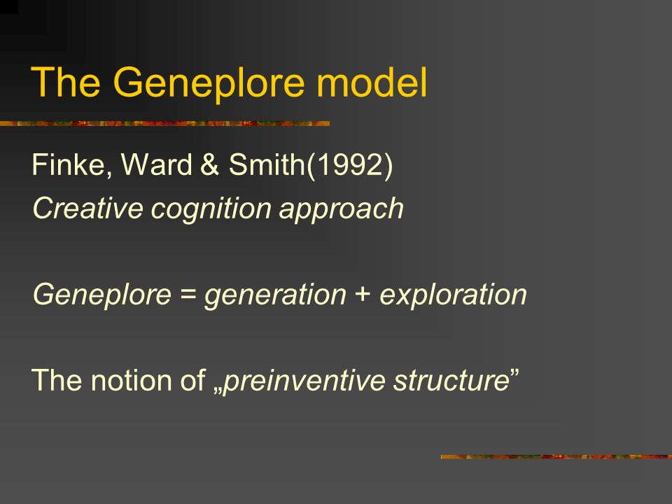 "The Geneplore model Finke, Ward & Smith(1992) Creative cognition approach Geneplore = generation + exploration The notion of ""preinventive structure"