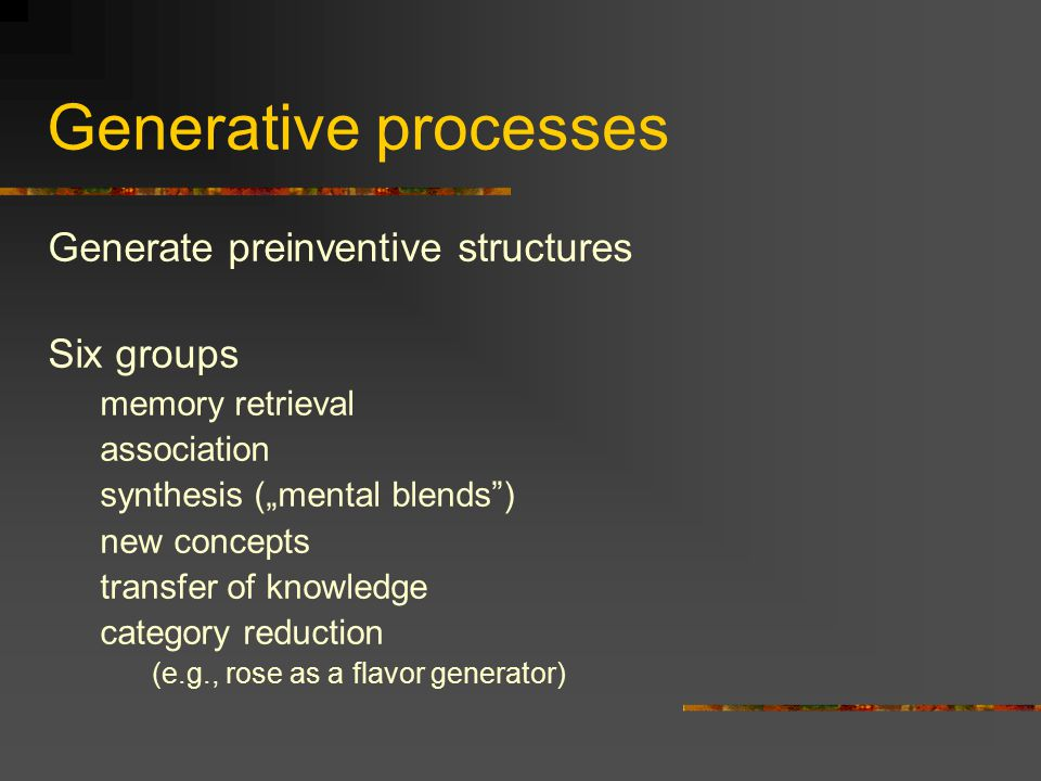 "Generative processes Generate preinventive structures Six groups memory retrieval association synthesis (""mental blends ) new concepts transfer of knowledge category reduction (e.g., rose as a flavor generator)"