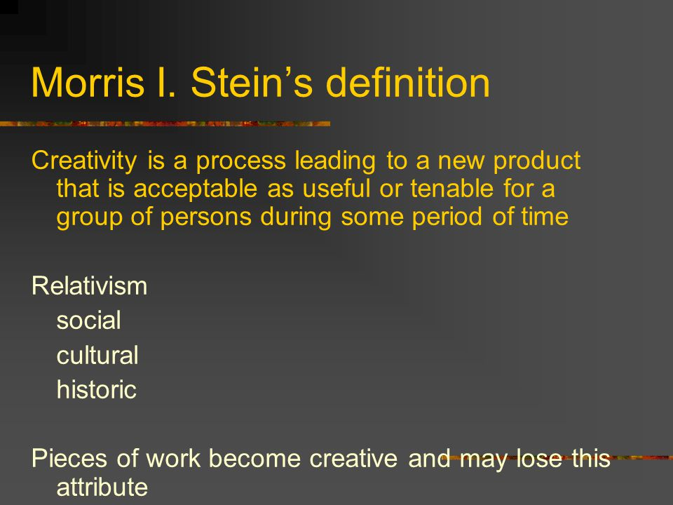 Morris I. Stein's definition Creativity is a process leading to a new product that is acceptable as useful or tenable for a group of persons during so