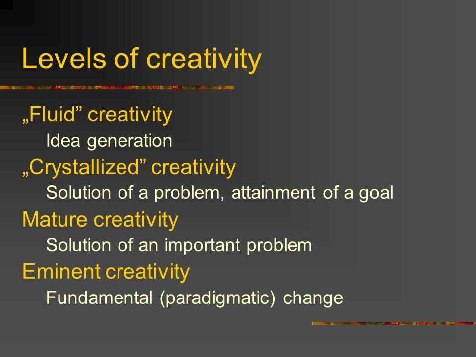 "Levels of creativity ""Fluid creativity Idea generation ""Crystallized creativity Solution of a problem, attainment of a goal Mature creativity Solution of an important problem Eminent creativity Fundamental (paradigmatic) change"