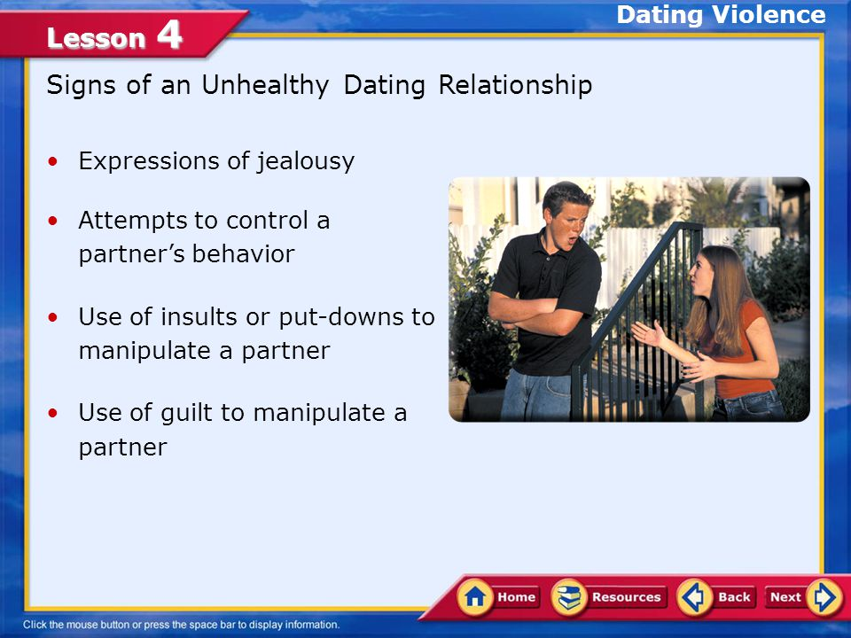 Lesson 4 Signs of an Unhealthy Dating Relationship Expressions of jealousy Attempts to control a partner's behavior Use of insults or put-downs to manipulate a partner Use of guilt to manipulate a partner Dating Violence