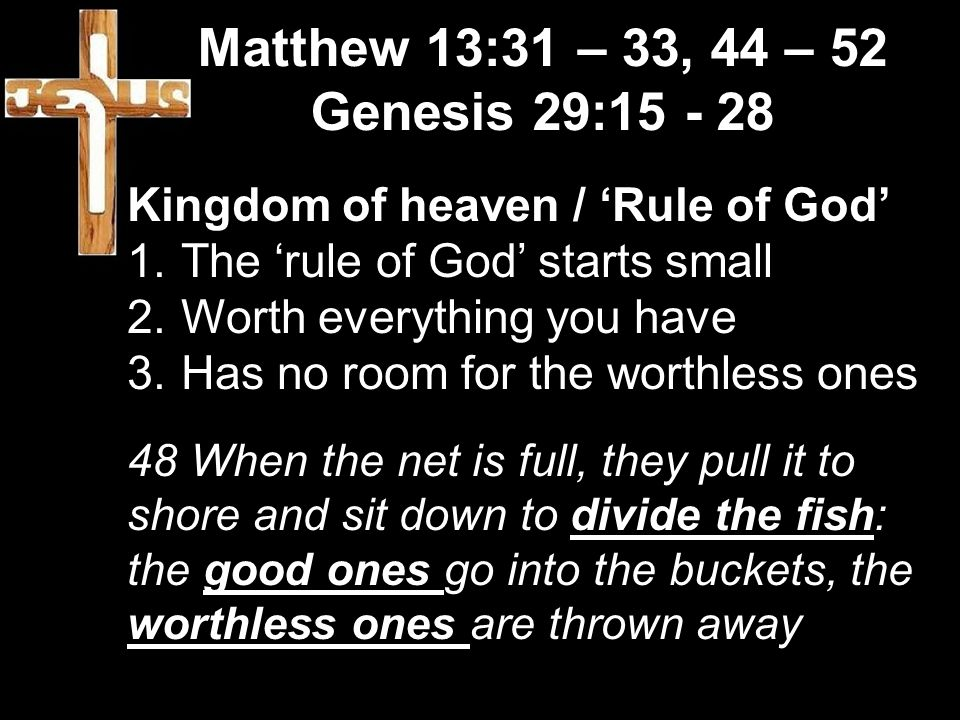 Matthew 13:31 – 33, 44 – 52 Genesis 29:15 - 28 Kingdom of heaven / 'Rule of God' 1.The 'rule of God' starts small 2.Worth everything you have 3.Has no room for the worthless ones 48 When the net is full, they pull it to shore and sit down to divide the fish: the good ones go into the buckets, the worthless ones are thrown away