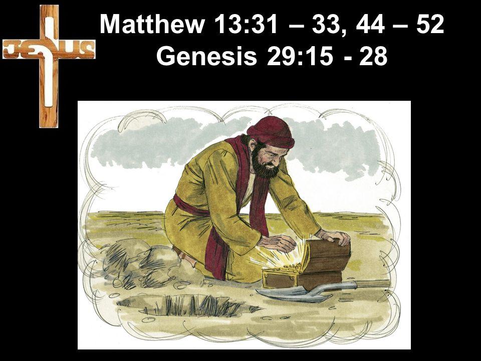 Matthew 13:31 – 33, 44 – 52 Genesis 29:15 - 28