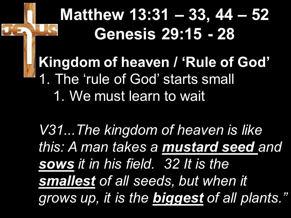 Matthew 13:31 – 33, 44 – 52 Genesis 29:15 - 28 Kingdom of heaven / 'Rule of God' 1.The 'rule of God' starts small 1.We must learn to wait V31...The kingdom of heaven is like this: A man takes a mustard seed and sows it in his field.