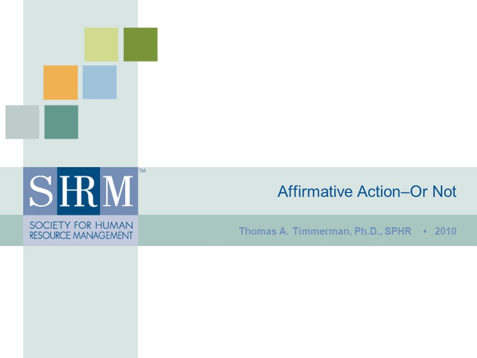 Affirmative Action–Or Not Thomas A. Timmerman, Ph.D., SPHR 2010