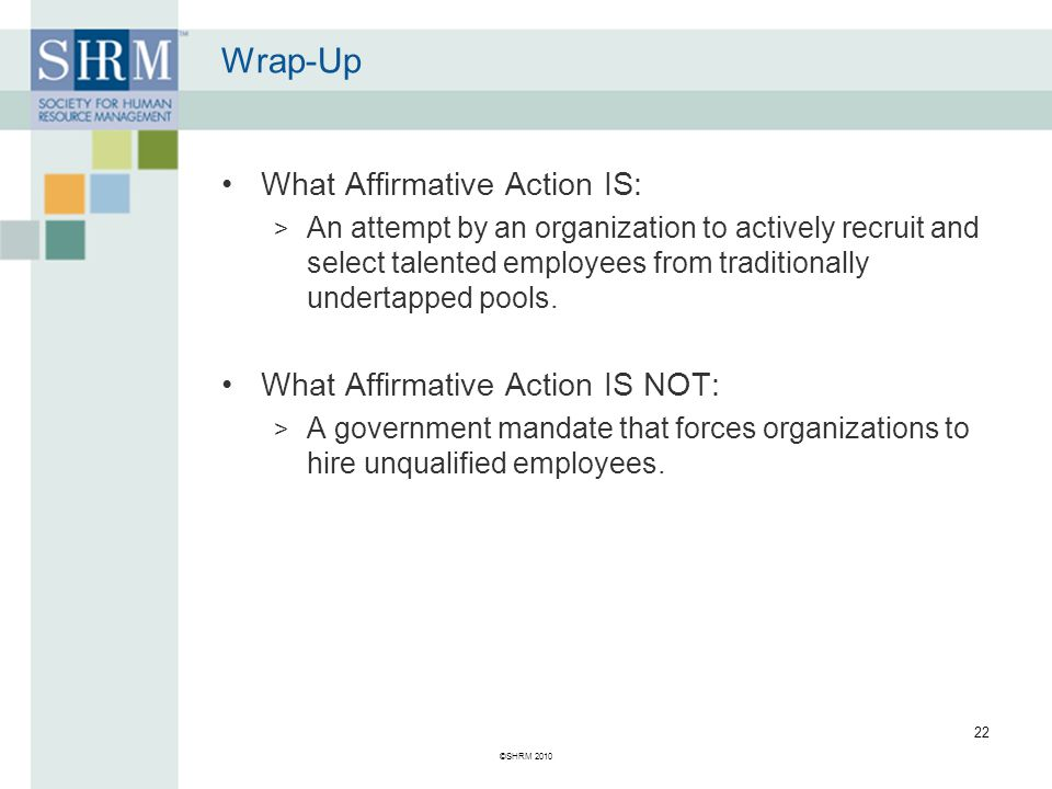 Wrap-Up What Affirmative Action IS: > An attempt by an organization to actively recruit and select talented employees from traditionally undertapped pools.