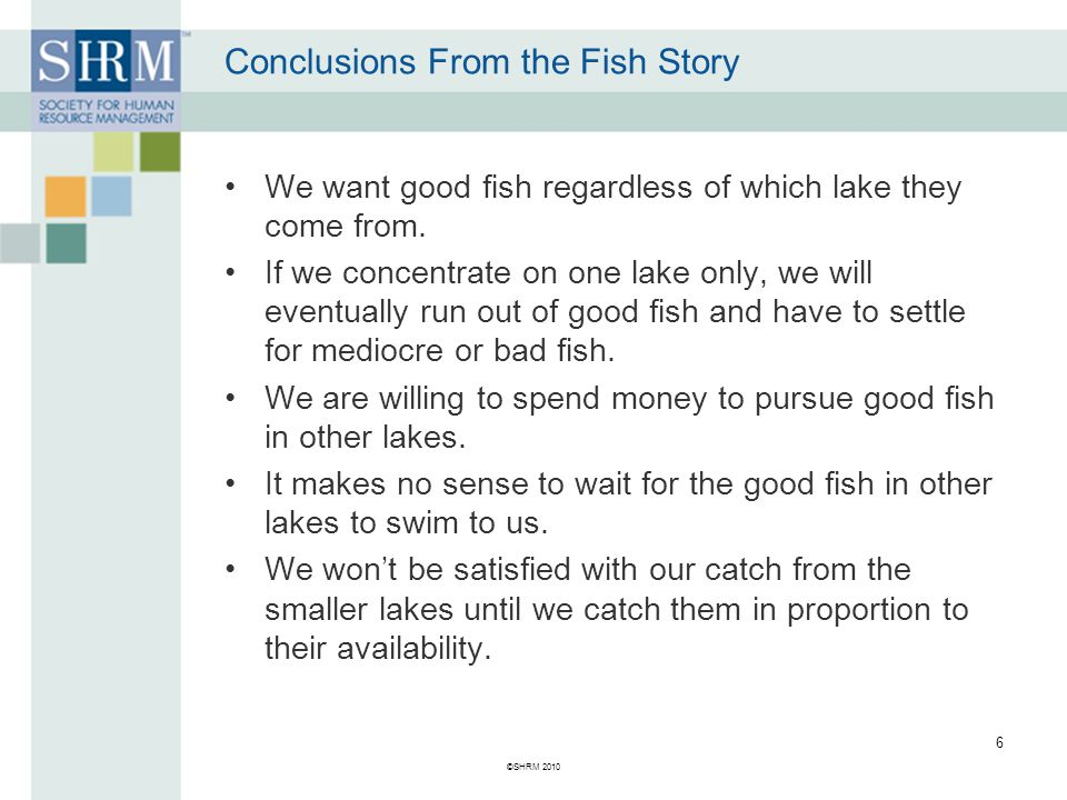 ©SHRM 2010 6 Conclusions From the Fish Story We want good fish regardless of which lake they come from.