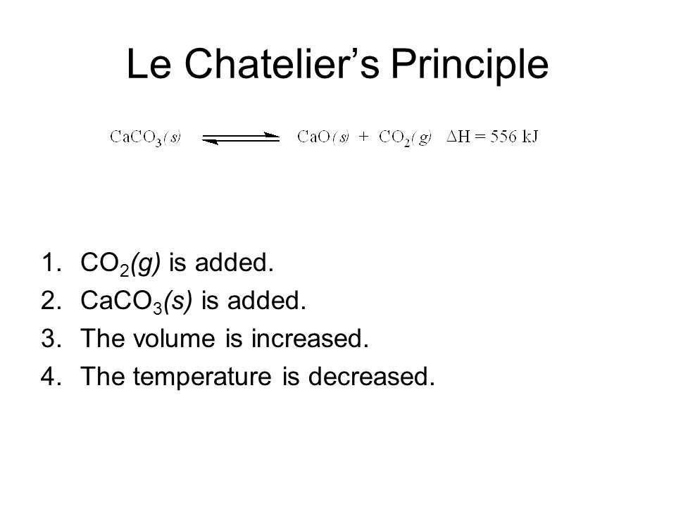 Le Chatelier's Principle 1.CO 2 (g) is added. 2.CaCO 3 (s) is added.