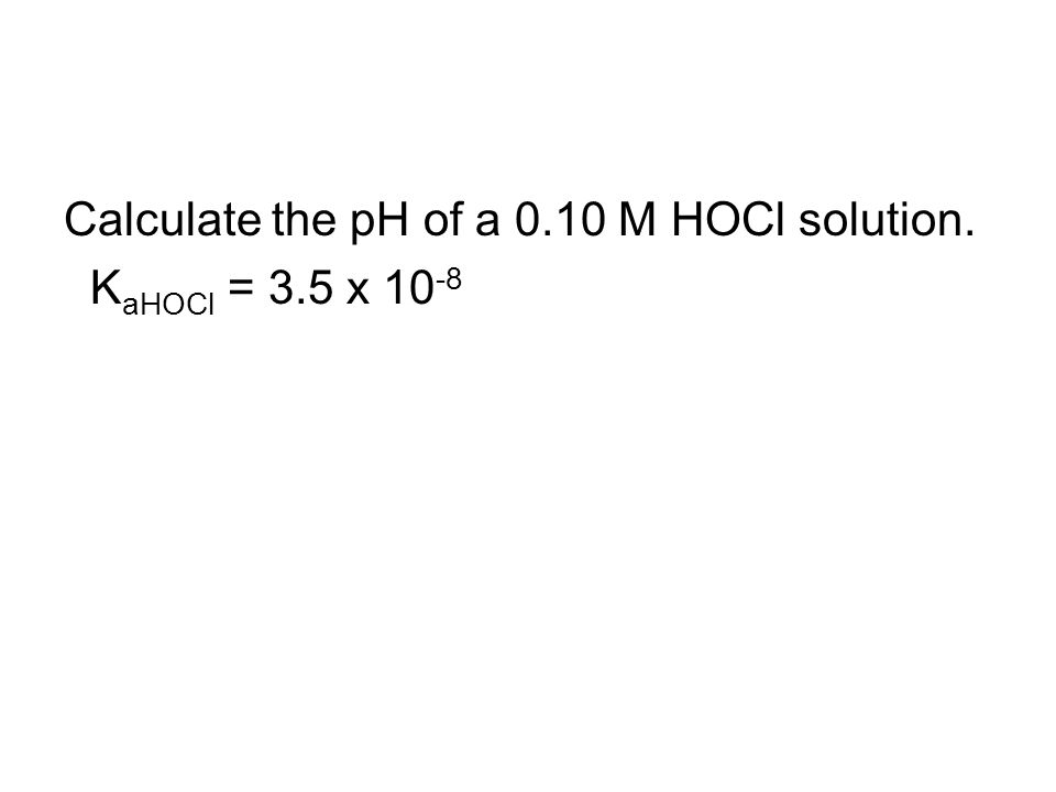 Calculate the pH of a 0.10 M HOCl solution. K aHOCl = 3.5 x 10 -8