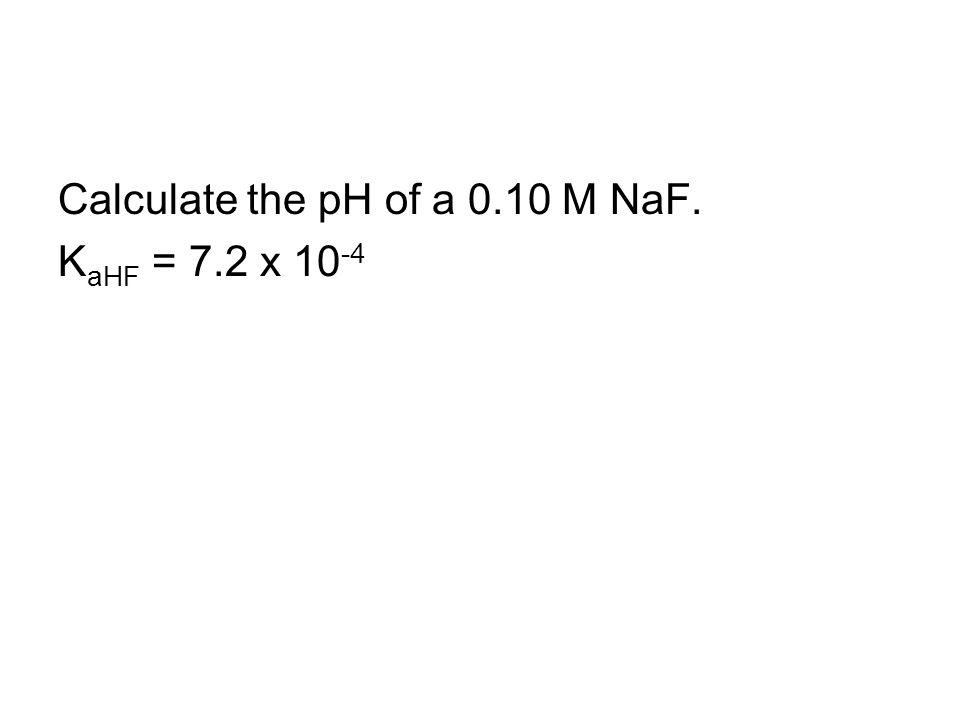 Calculate the pH of a 0.10 M NaF. K aHF = 7.2 x 10 -4