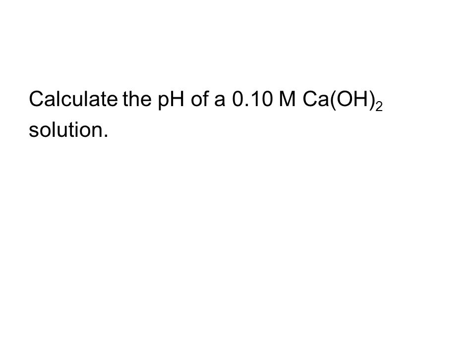 Calculate the pH of a 0.10 M Ca(OH) 2 solution.