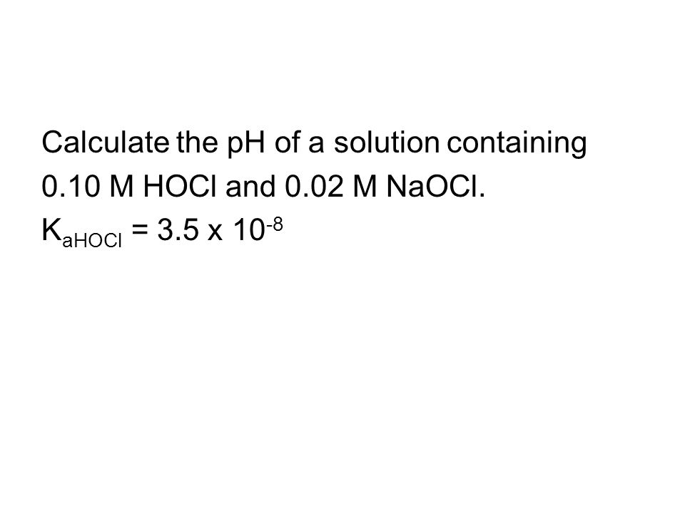 Calculate the pH of a solution containing 0.10 M HOCl and 0.02 M NaOCl. K aHOCl = 3.5 x 10 -8