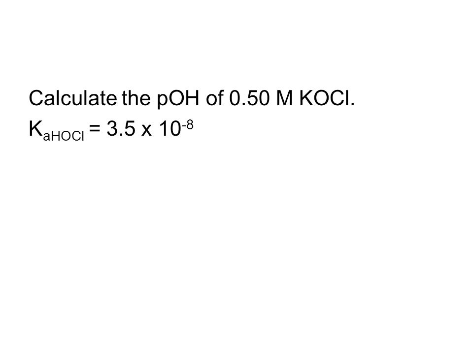 Calculate the pOH of 0.50 M KOCl. K aHOCl = 3.5 x 10 -8