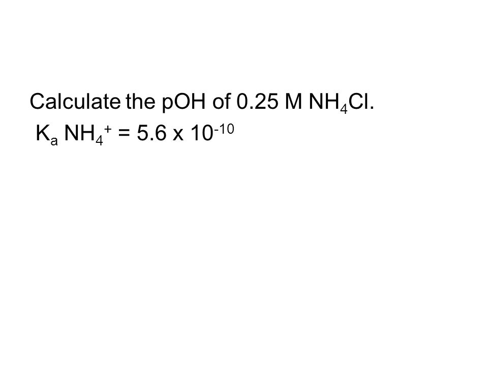 Calculate the pOH of 0.25 M NH 4 Cl. K a NH 4 + = 5.6 x 10 -10