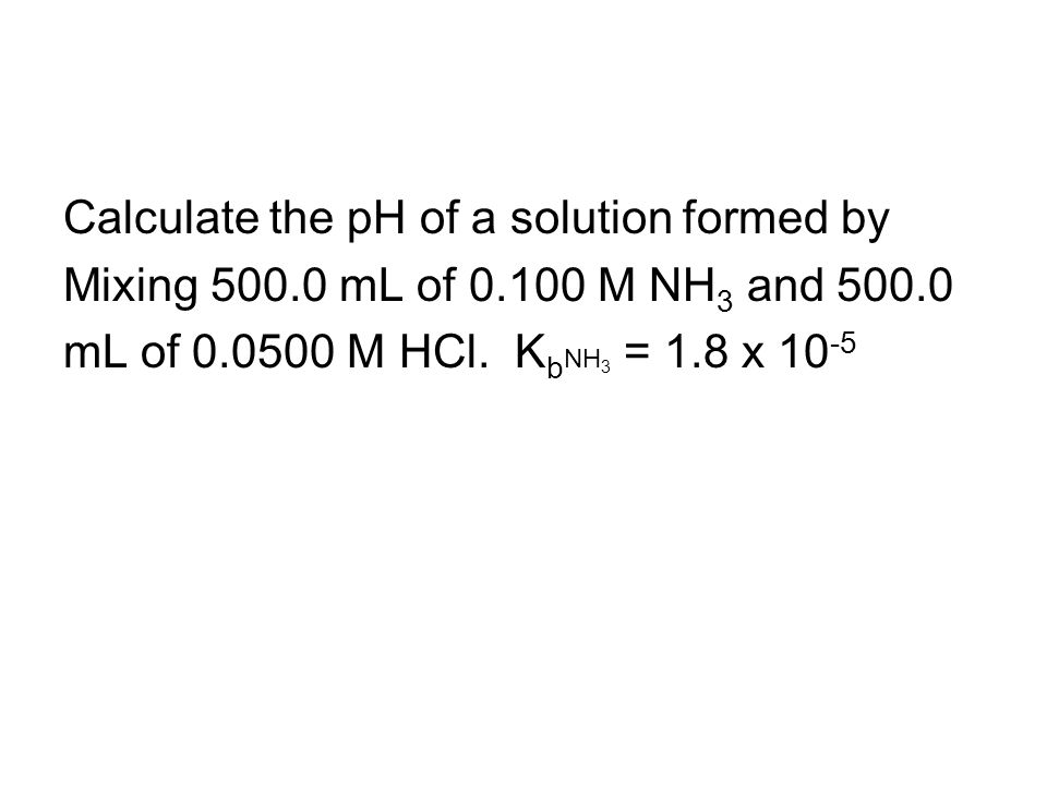 Calculate the pH of a solution formed by Mixing 500.0 mL of 0.100 M NH 3 and 500.0 mL of 0.0500 M HCl.
