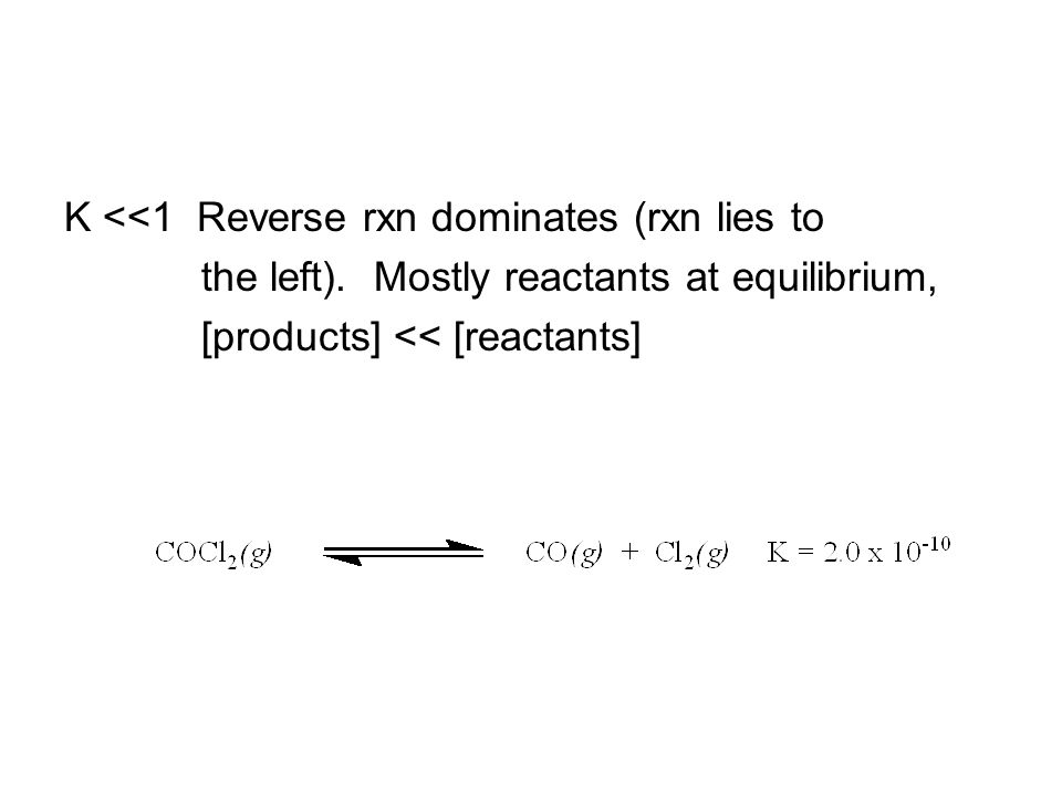 K <<1 Reverse rxn dominates (rxn lies to the left).