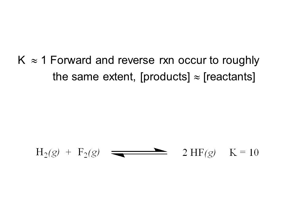K  1 Forward and reverse rxn occur to roughly the same extent, [products]  [reactants]