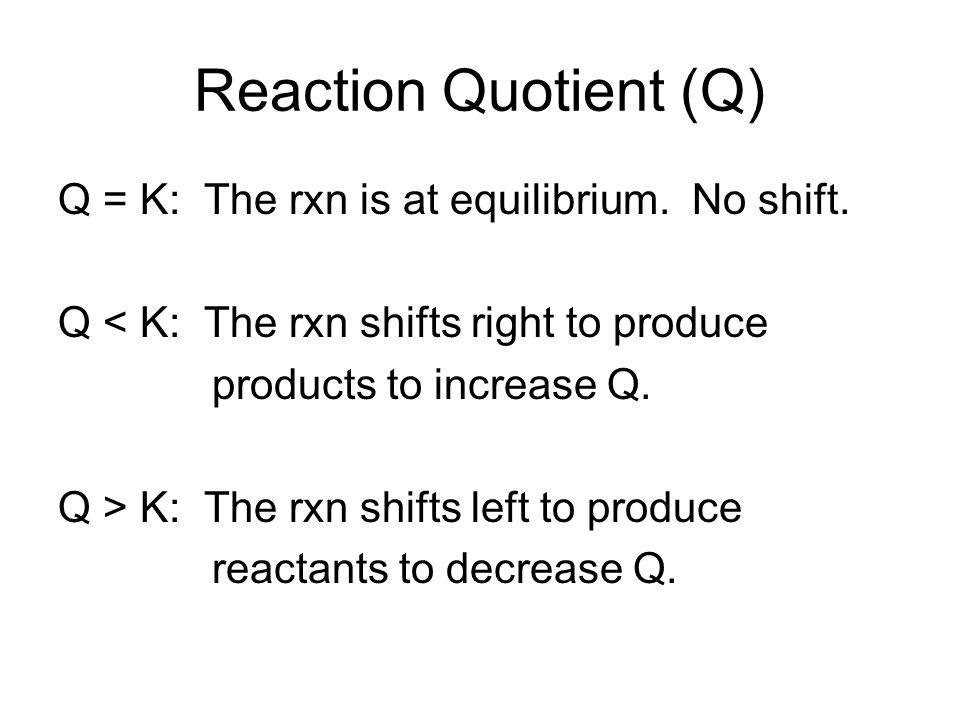 Reaction Quotient (Q) Q = K: The rxn is at equilibrium.