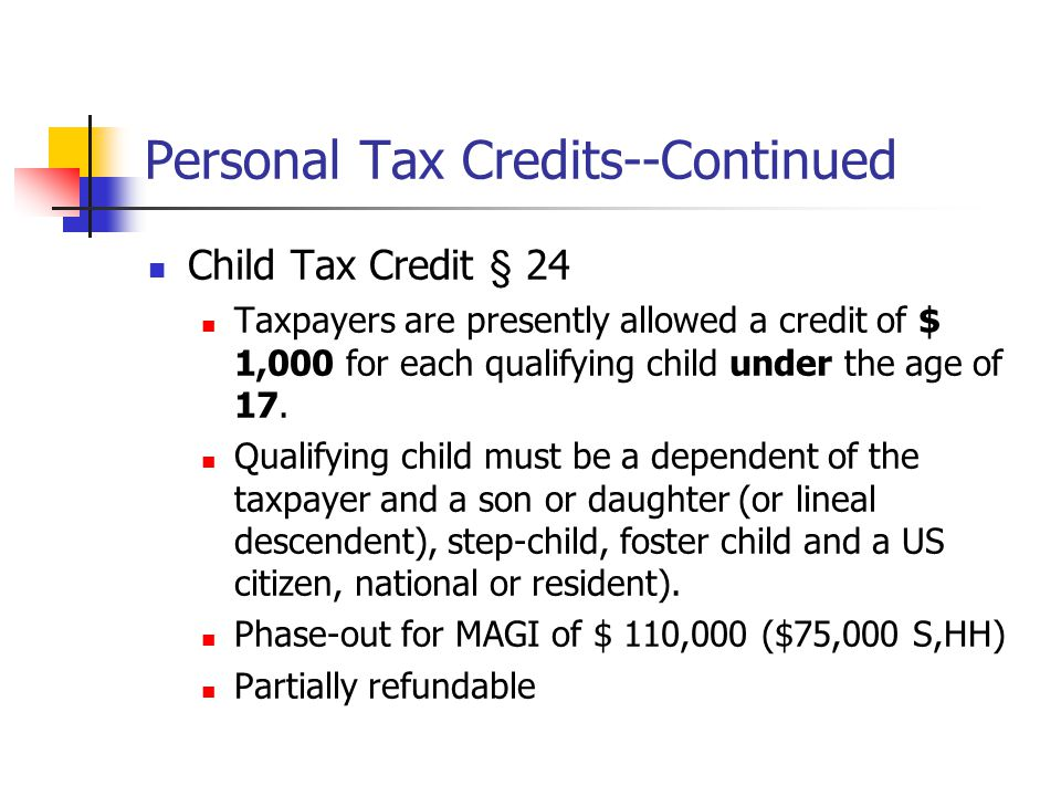 Personal Tax Credits--Continued Child Tax Credit § 24 Taxpayers are presently allowed a credit of $ 1,000 for each qualifying child under the age of 1
