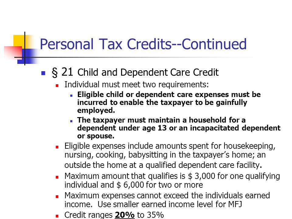 Personal Tax Credits--Continued § 21 Child and Dependent Care Credit Individual must meet two requirements: Eligible child or dependent care expenses