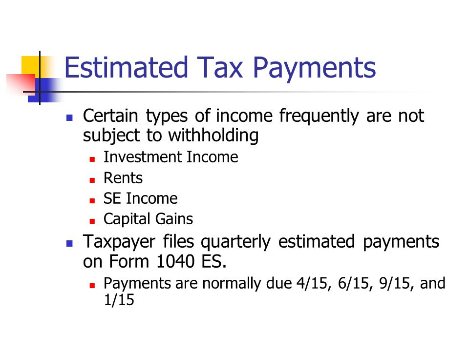 Estimated Tax Payments Certain types of income frequently are not subject to withholding Investment Income Rents SE Income Capital Gains Taxpayer files quarterly estimated payments on Form 1040 ES.