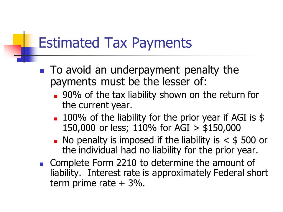 Estimated Tax Payments To avoid an underpayment penalty the payments must be the lesser of: 90% of the tax liability shown on the return for the current year.
