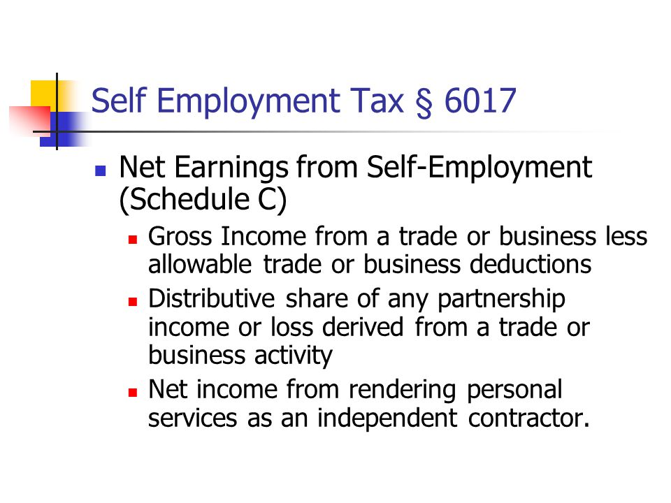 Self Employment Tax § 6017 Net Earnings from Self-Employment (Schedule C) Gross Income from a trade or business less allowable trade or business deduc