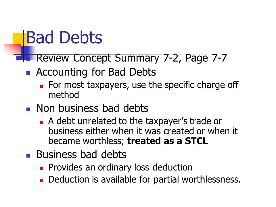 Bad Debts Review Concept Summary 7-2, Page 7-7 Accounting for Bad Debts For most taxpayers, use the specific charge off method Non business bad debts A debt unrelated to the taxpayer's trade or business either when it was created or when it became worthless; treated as a STCL Business bad debts Provides an ordinary loss deduction Deduction is available for partial worthlessness.