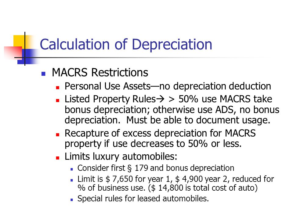 Calculation of Depreciation MACRS Restrictions Personal Use Assets—no depreciation deduction Listed Property Rules  > 50% use MACRS take bonus deprec