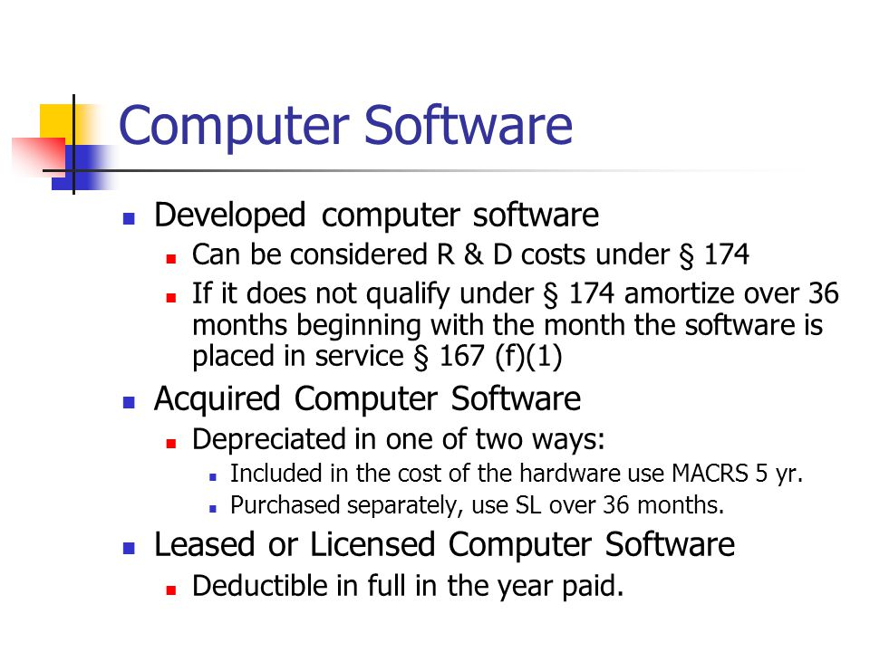 Computer Software Developed computer software Can be considered R & D costs under § 174 If it does not qualify under § 174 amortize over 36 months beginning with the month the software is placed in service § 167 (f)(1) Acquired Computer Software Depreciated in one of two ways: Included in the cost of the hardware use MACRS 5 yr.