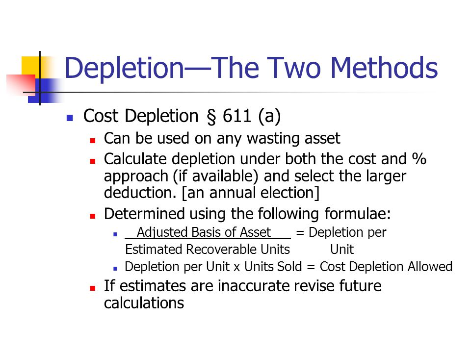 Depletion—The Two Methods Cost Depletion § 611 (a) Can be used on any wasting asset Calculate depletion under both the cost and % approach (if available) and select the larger deduction.