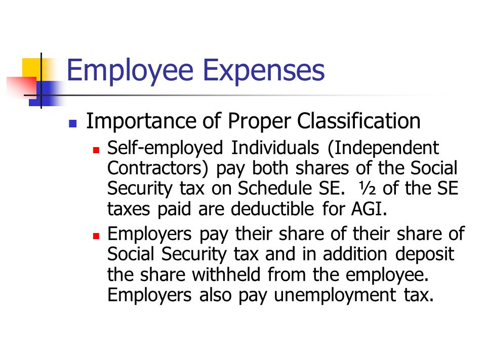 Employee Expenses Importance of Proper Classification Self-employed Individuals (Independent Contractors) pay both shares of the Social Security tax on Schedule SE.