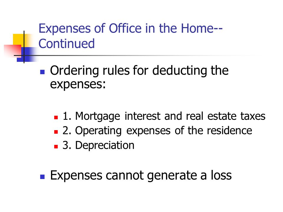 Expenses of Office in the Home-- Continued Ordering rules for deducting the expenses: 1. Mortgage interest and real estate taxes 2. Operating expenses