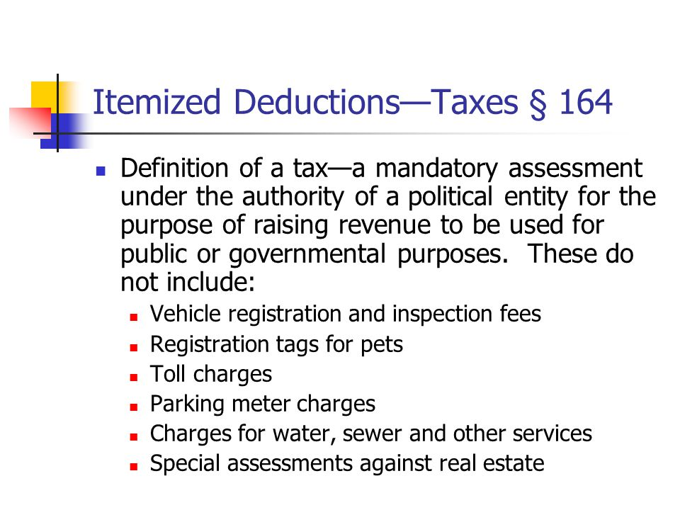 Itemized Deductions—Taxes § 164 Definition of a tax—a mandatory assessment under the authority of a political entity for the purpose of raising revenue to be used for public or governmental purposes.