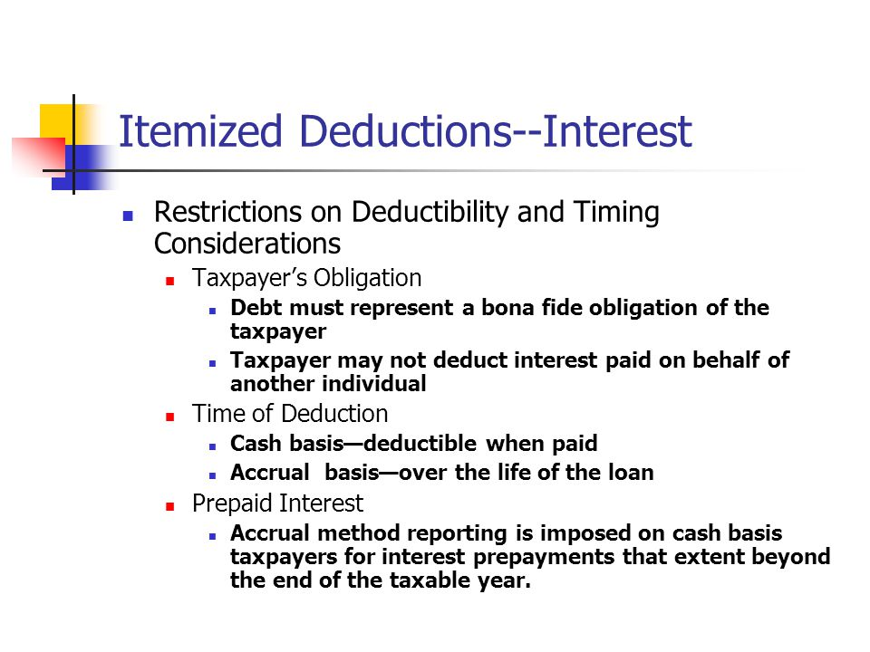 Itemized Deductions--Interest Restrictions on Deductibility and Timing Considerations Taxpayer's Obligation Debt must represent a bona fide obligation of the taxpayer Taxpayer may not deduct interest paid on behalf of another individual Time of Deduction Cash basis—deductible when paid Accrual basis—over the life of the loan Prepaid Interest Accrual method reporting is imposed on cash basis taxpayers for interest prepayments that extent beyond the end of the taxable year.