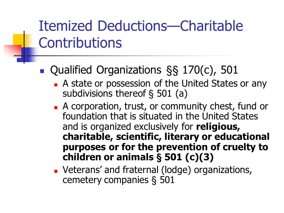Itemized Deductions—Charitable Contributions Qualified Organizations §§ 170(c), 501 A state or possession of the United States or any subdivisions thereof § 501 (a) A corporation, trust, or community chest, fund or foundation that is situated in the United States and is organized exclusively for religious, charitable, scientific, literary or educational purposes or for the prevention of cruelty to children or animals § 501 (c)(3) Veterans' and fraternal (lodge) organizations, cemetery companies § 501
