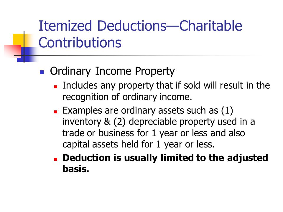 Itemized Deductions—Charitable Contributions Ordinary Income Property Includes any property that if sold will result in the recognition of ordinary in
