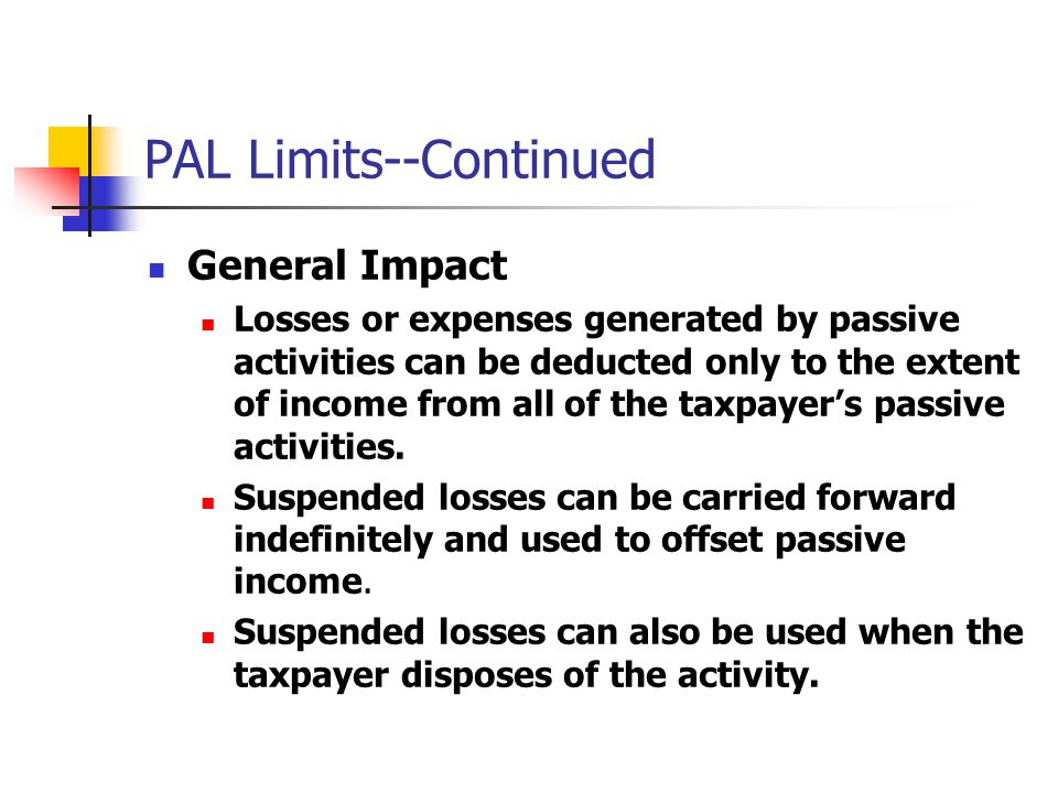 PAL Limits--Continued General Impact Losses or expenses generated by passive activities can be deducted only to the extent of income from all of the taxpayer's passive activities.