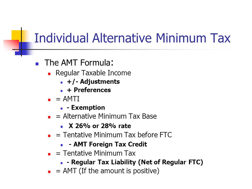Individual Alternative Minimum Tax The AMT Formula : Regular Taxable Income +/- Adjustments + Preferences = AMTI - Exemption = Alternative Minimum Tax