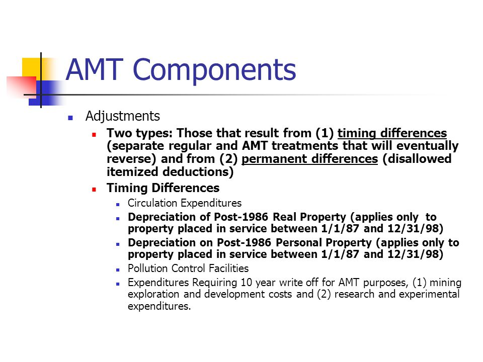 AMT Components Adjustments Two types: Those that result from (1) timing differences (separate regular and AMT treatments that will eventually reverse) and from (2) permanent differences (disallowed itemized deductions) Timing Differences Circulation Expenditures Depreciation of Post-1986 Real Property (applies only to property placed in service between 1/1/87 and 12/31/98) Depreciation on Post-1986 Personal Property (applies only to property placed in service between 1/1/87 and 12/31/98) Pollution Control Facilities Expenditures Requiring 10 year write off for AMT purposes, (1) mining exploration and development costs and (2) research and experimental expenditures.