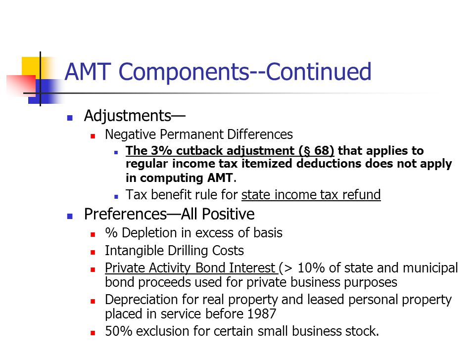 AMT Components--Continued Adjustments— Negative Permanent Differences The 3% cutback adjustment (§ 68) that applies to regular income tax itemized deductions does not apply in computing AMT.
