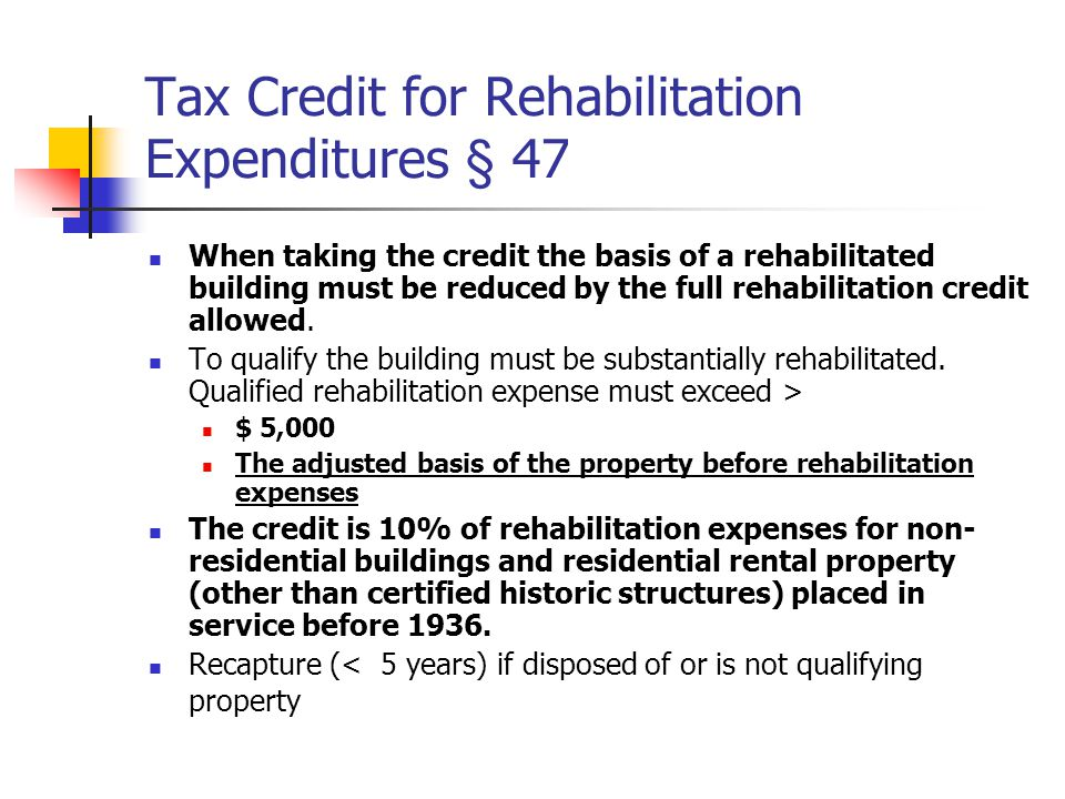 Tax Credit for Rehabilitation Expenditures § 47 When taking the credit the basis of a rehabilitated building must be reduced by the full rehabilitation credit allowed.