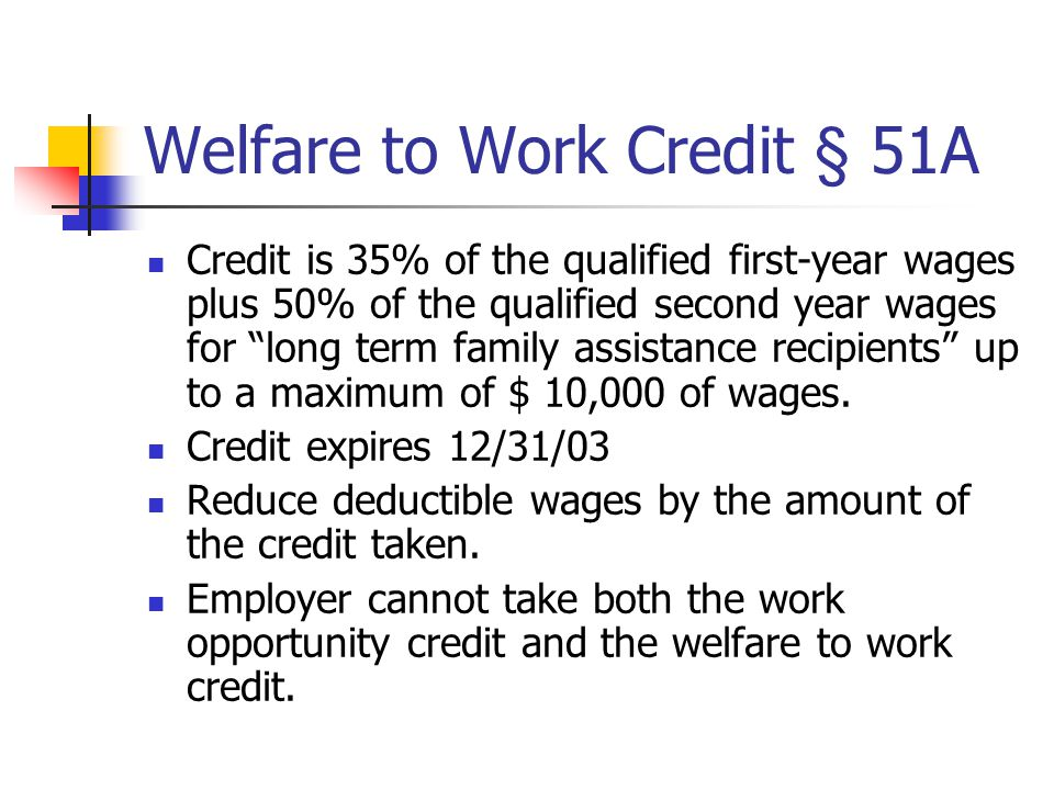 "Welfare to Work Credit § 51A Credit is 35% of the qualified first-year wages plus 50% of the qualified second year wages for ""long term family assista"