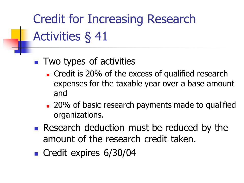 Credit for Increasing Research Activities § 41 Two types of activities Credit is 20% of the excess of qualified research expenses for the taxable year over a base amount and 20% of basic research payments made to qualified organizations.