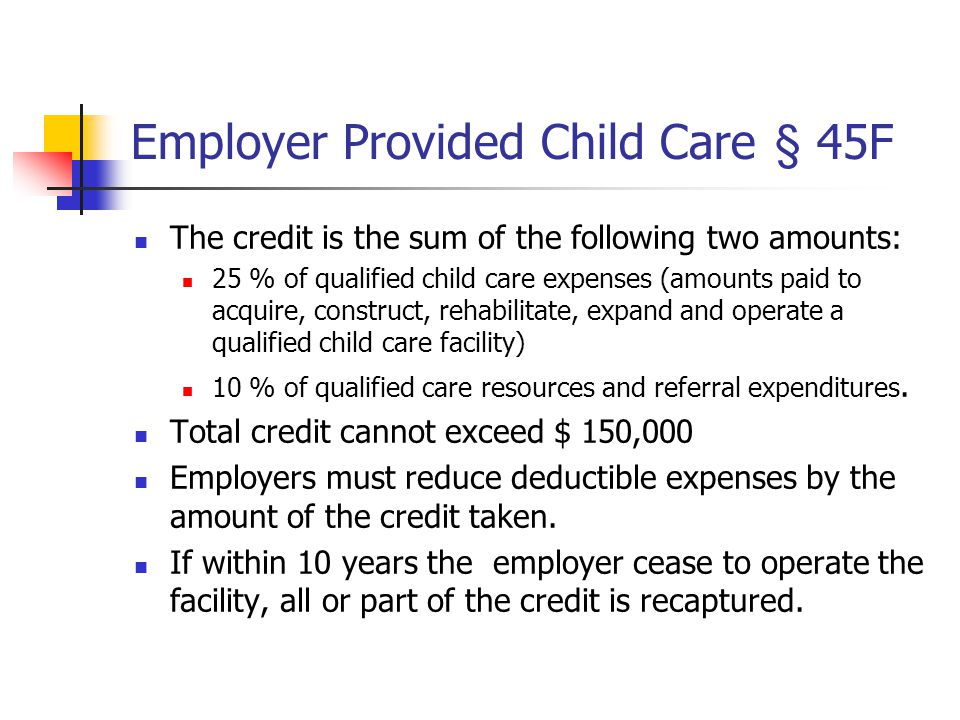 Employer Provided Child Care § 45F The credit is the sum of the following two amounts: 25 % of qualified child care expenses (amounts paid to acquire, construct, rehabilitate, expand and operate a qualified child care facility) 10 % of qualified care resources and referral expenditures.