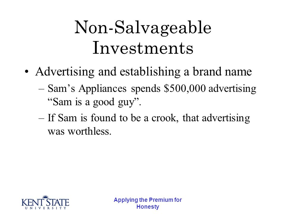 Applying the Premium for Honesty Non-Salvageable Investments Advertising and establishing a brand name –Sam's Appliances spends $500,000 advertising Sam is a good guy .