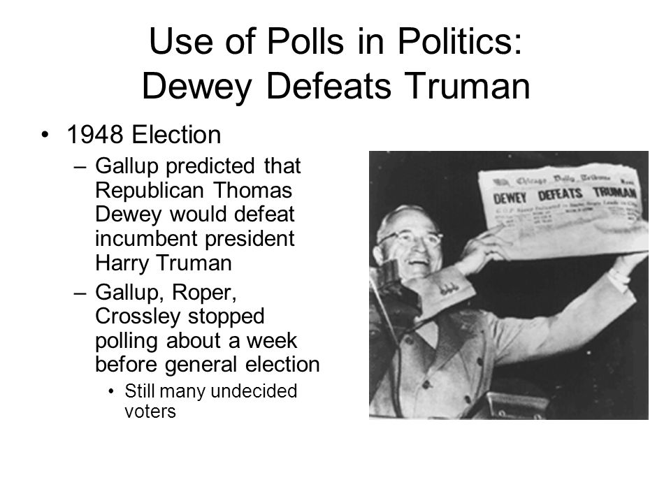 Use of Polls in Politics: Dewey Defeats Truman 1948 Election –Gallup predicted that Republican Thomas Dewey would defeat incumbent president Harry Truman –Gallup, Roper, Crossley stopped polling about a week before general election Still many undecided voters