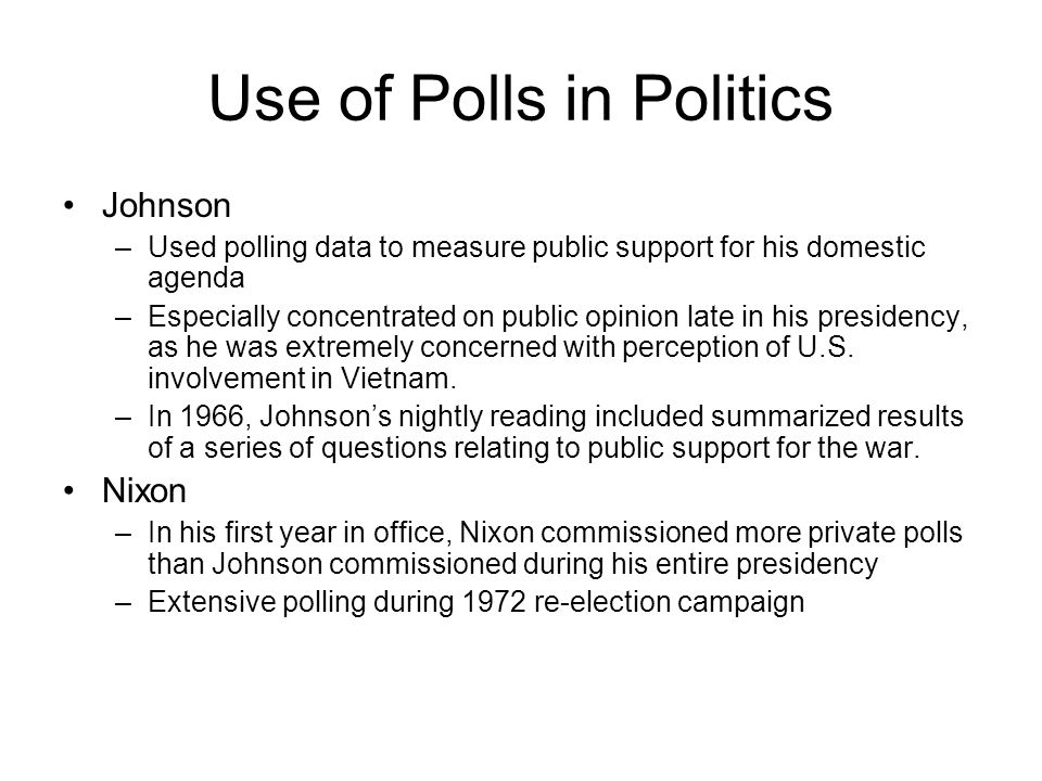 Use of Polls in Politics Johnson –Used polling data to measure public support for his domestic agenda –Especially concentrated on public opinion late in his presidency, as he was extremely concerned with perception of U.S.
