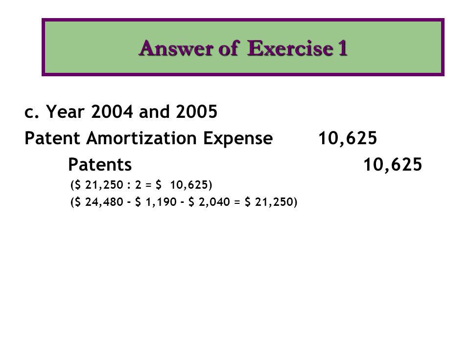 c. Year 2004 and 2005 Patent Amortization Expense 10,625 Patents 10,625 ($ 21,250 : 2 = $ 10,625) ($ 24,480 - $ 1,190 - $ 2,040 = $ 21,250) Answer of