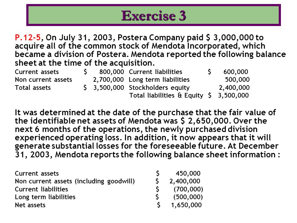 P.12-5, On July 31, 2003, Postera Company paid $ 3,000,000 to acquire all of the common stock of Mendota Incorporated, which became a division of Post